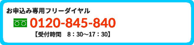 お申込み専用フリーダイヤル0120-845-840【受付時間8:30~17:30】